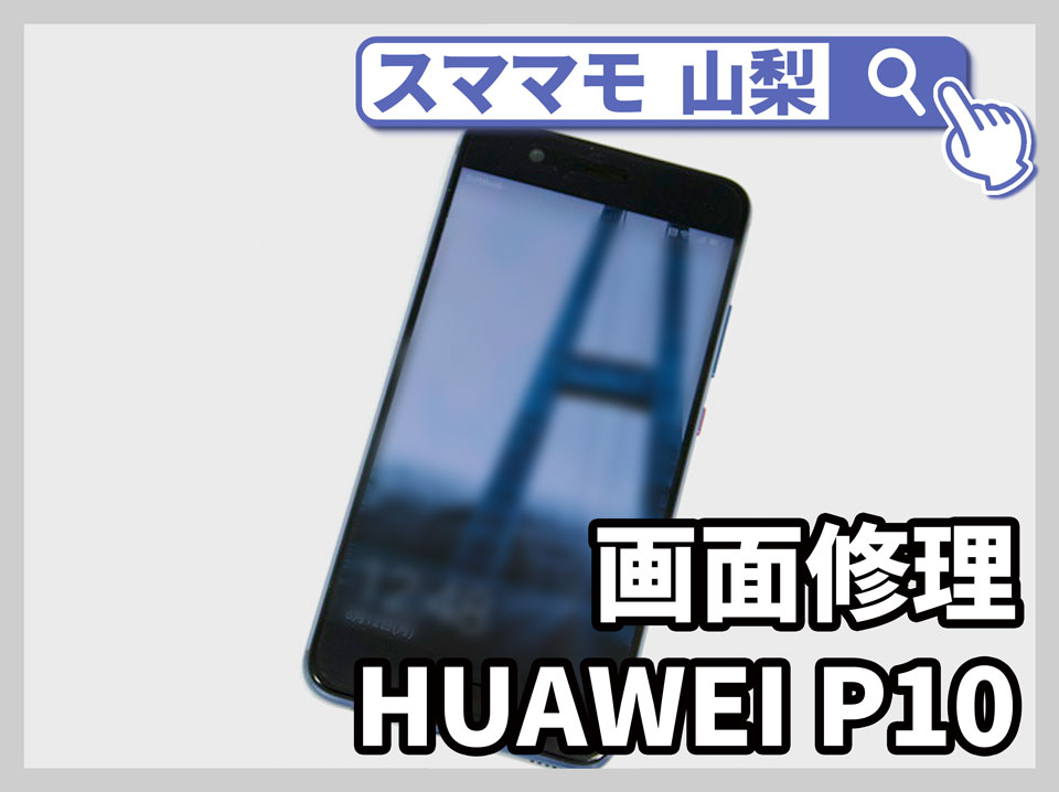 【Huawei P10 画面修理 山梨】画面が割れたHuawei修理可能!まだ使うなら画面交換&バッテリー交換がおすすめ!